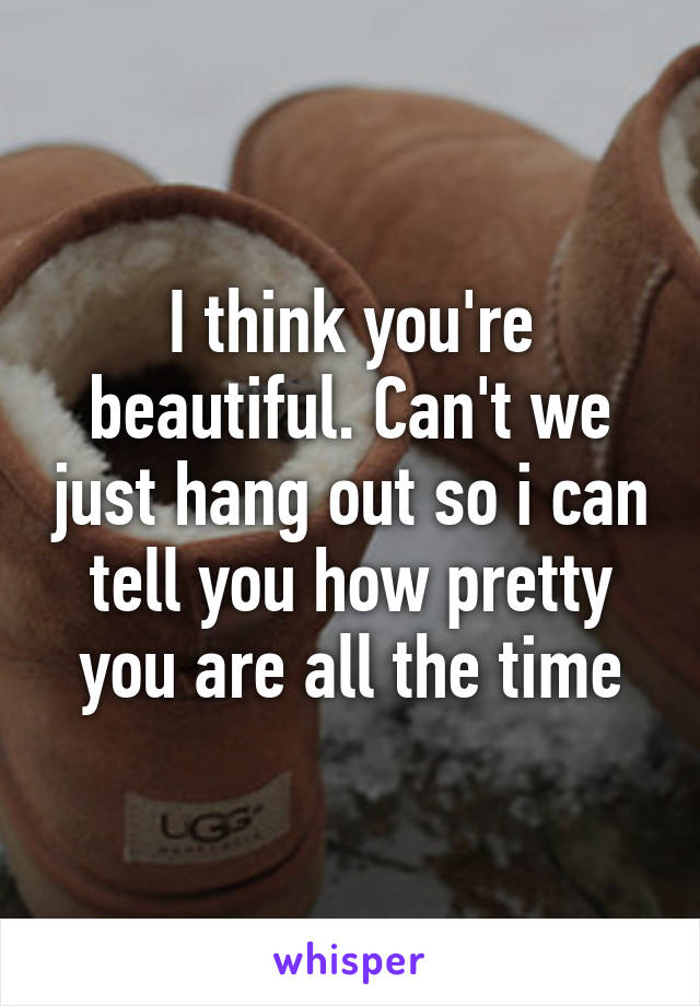 I think you're beautiful. Can't we just hang out so i can tell you how pretty you are all the time
