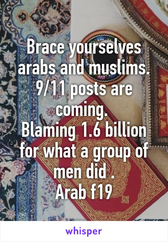 Brace yourselves arabs and muslims. 9/11 posts are coming.  Blaming 1.6 billion for what a group of men did . Arab f19