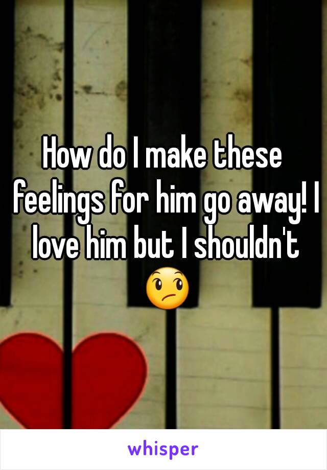 How do I make these feelings for him go away! I love him but I shouldn't 😞