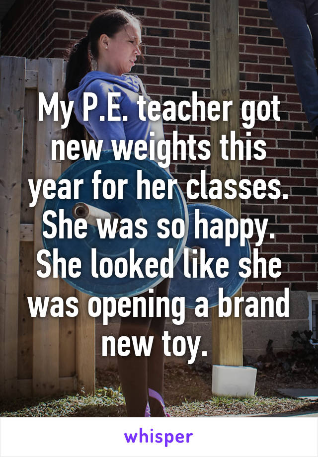 My P.E. teacher got new weights this year for her classes. She was so happy. She looked like she was opening a brand new toy.