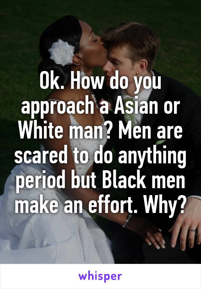 Ok. How do you approach a Asian or White man? Men are scared to do anything period but Black men make an effort. Why?