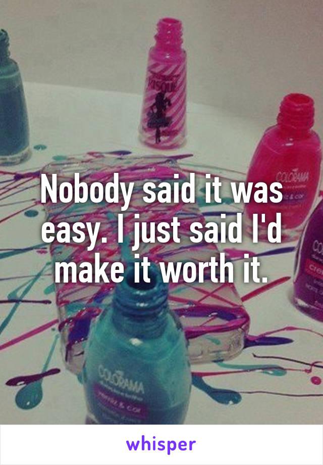 Nobody said it was easy. I just said I'd make it worth it.