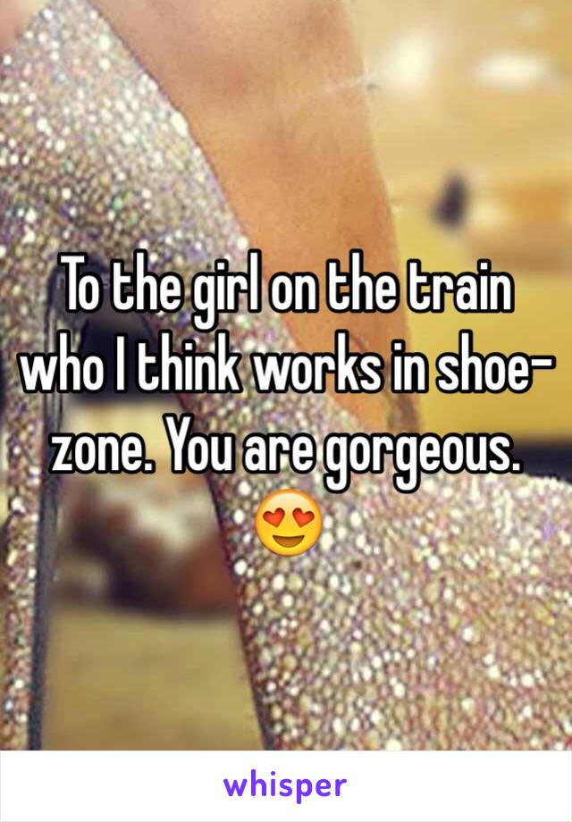 To the girl on the train who I think works in shoe-zone. You are gorgeous. 😍