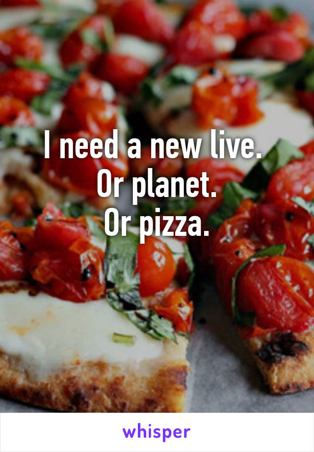 I need a new live.  Or planet. Or pizza.