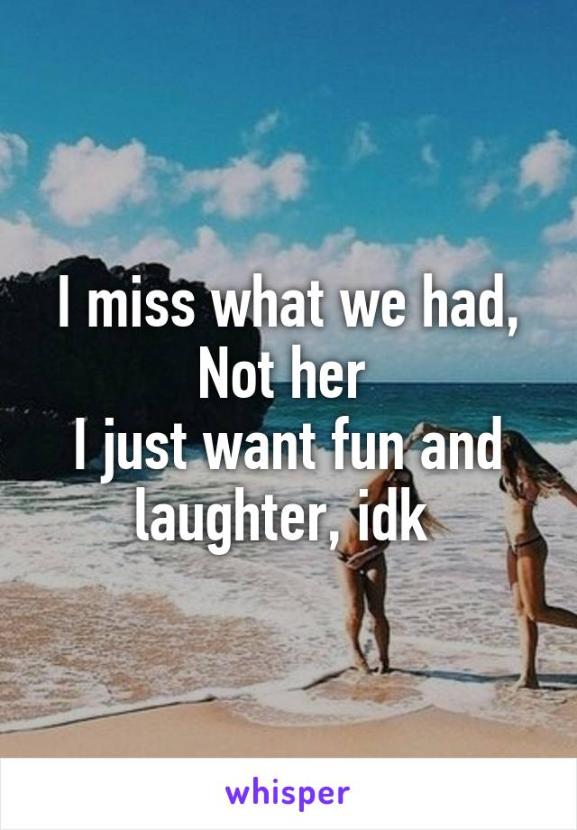 I miss what we had, Not her  I just want fun and laughter, idk