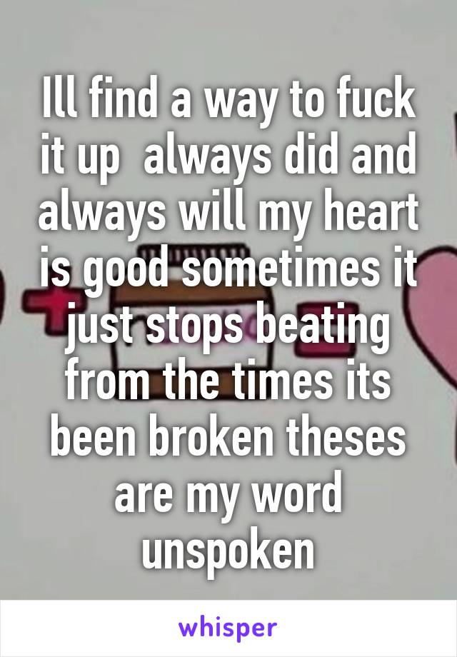 Ill find a way to fuck it up  always did and always will my heart is good sometimes it just stops beating from the times its been broken theses are my word unspoken