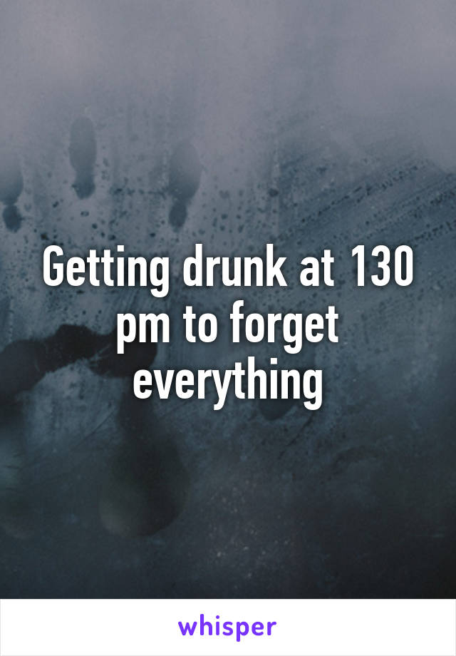 Getting drunk at 130 pm to forget everything