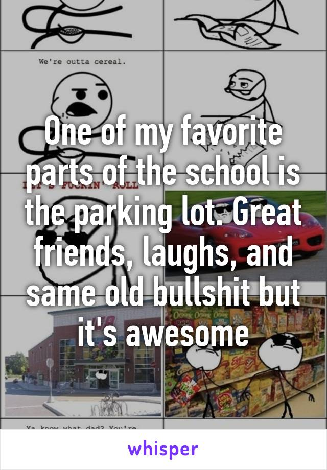 One of my favorite parts of the school is the parking lot. Great friends, laughs, and same old bullshit but it's awesome