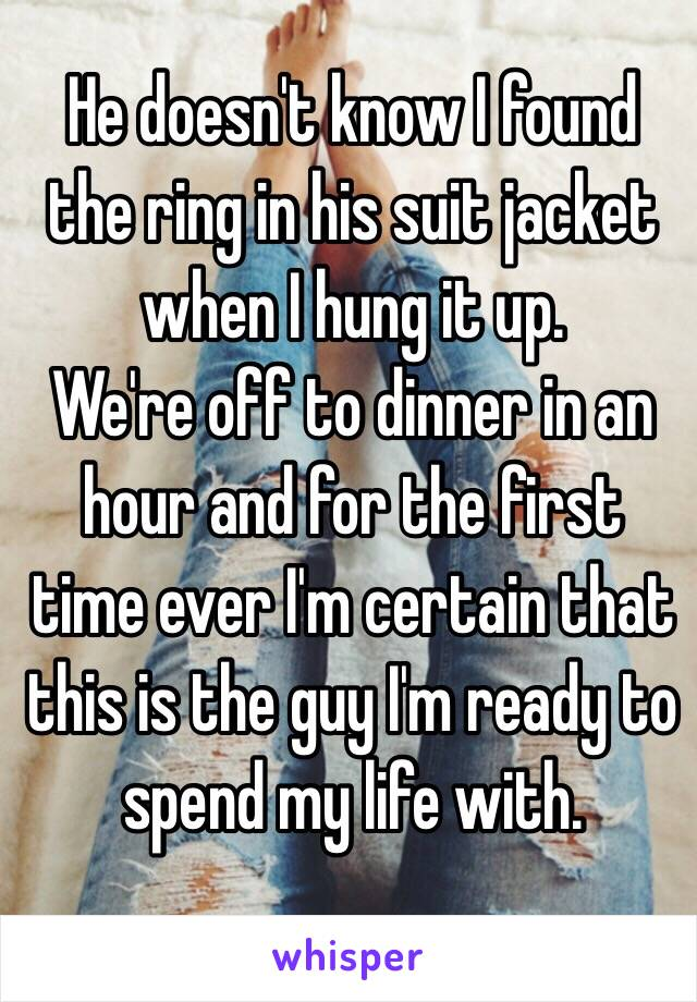 He doesn't know I found the ring in his suit jacket when I hung it up. We're off to dinner in an hour and for the first time ever I'm certain that this is the guy I'm ready to spend my life with.