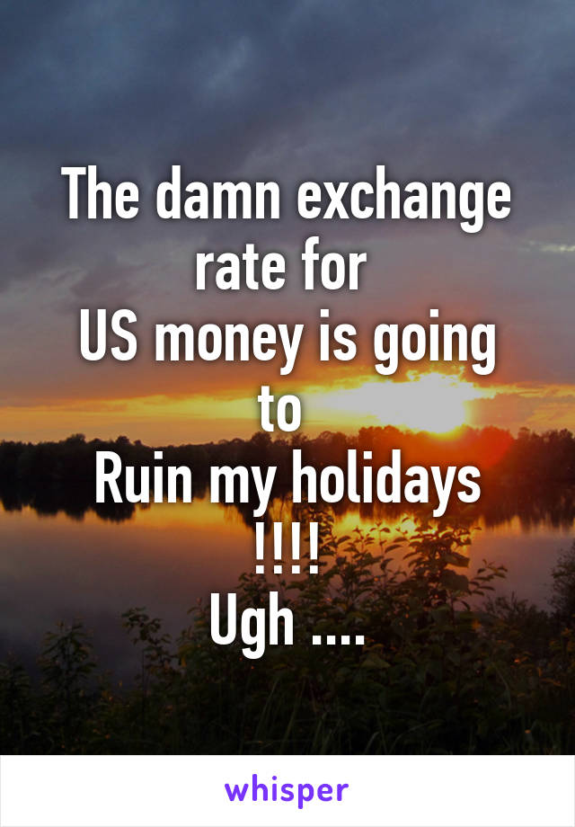 The damn exchange rate for  US money is going to  Ruin my holidays !!!! Ugh ....
