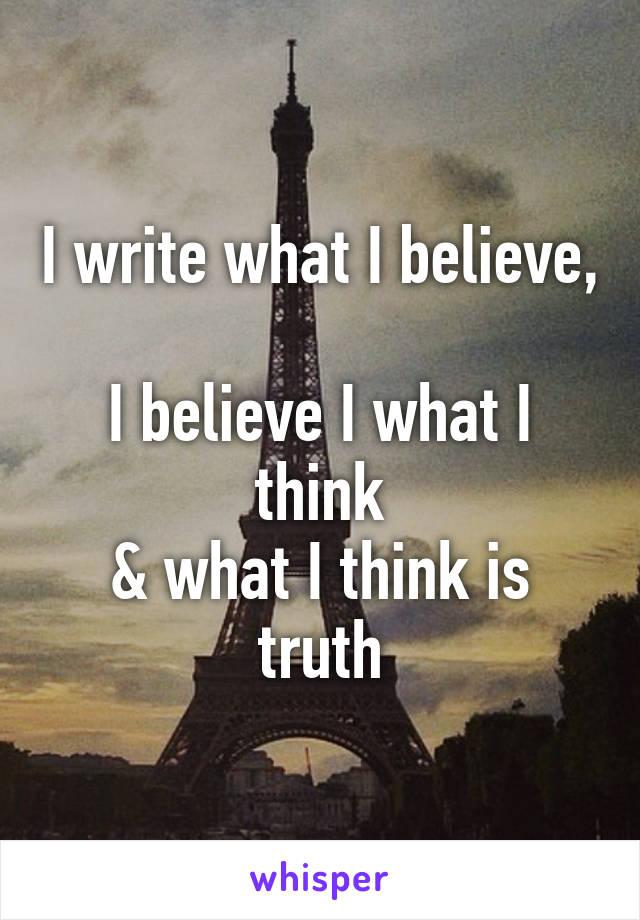 I write what I believe,  I believe I what I think & what I think is truth