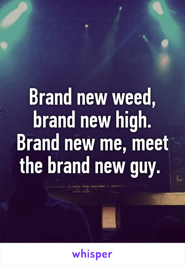Brand new weed, brand new high. Brand new me, meet the brand new guy.