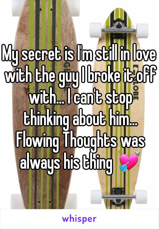 My secret is I'm still in love with the guy I broke it off with... I can't stop thinking about him... Flowing Thoughts was always his thing 💘