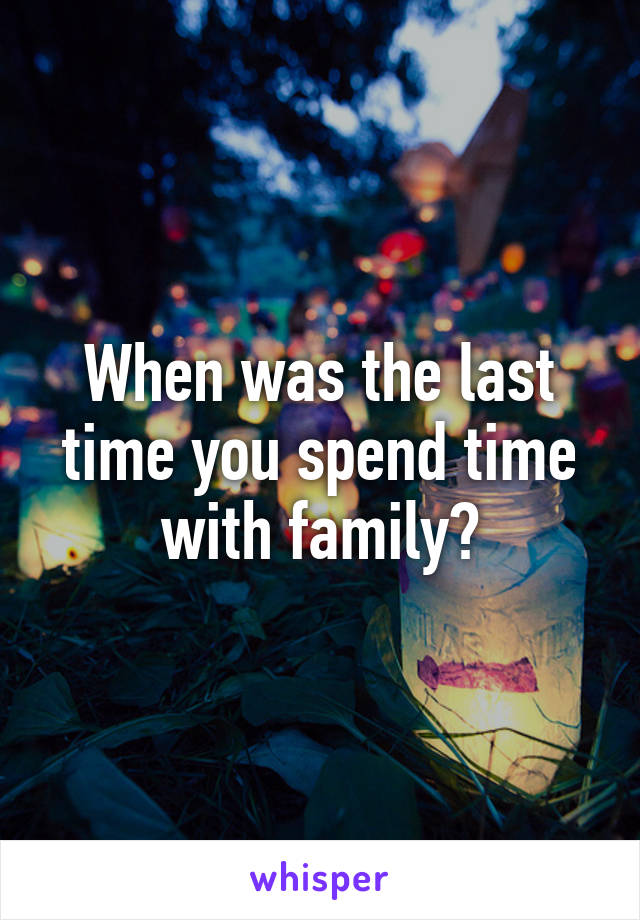 When was the last time you spend time with family?