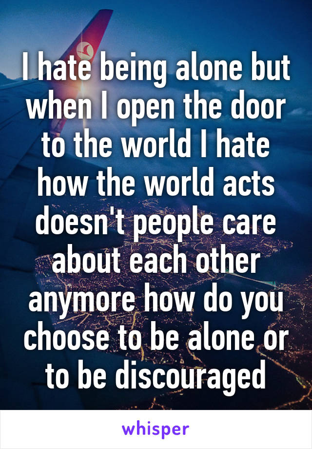 I hate being alone but when I open the door to the world I hate how the world acts doesn't people care about each other anymore how do you choose to be alone or to be discouraged