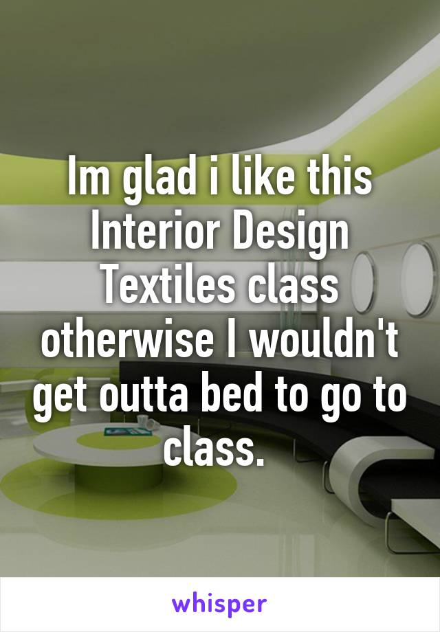 Im glad i like this Interior Design Textiles class otherwise I wouldn't get outta bed to go to class.