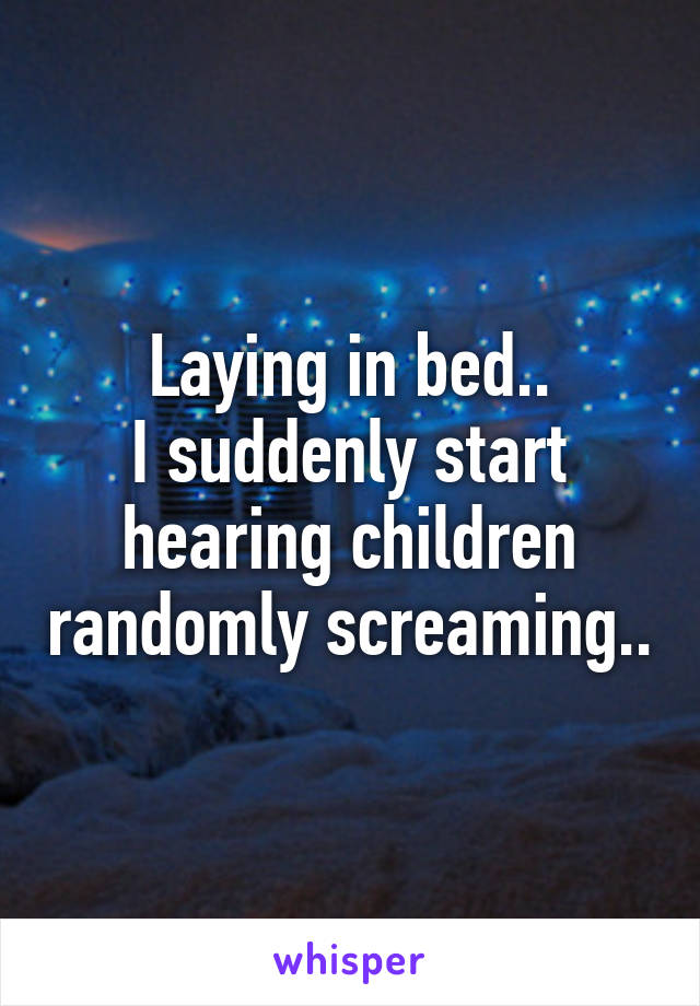 Laying in bed.. I suddenly start hearing children randomly screaming..