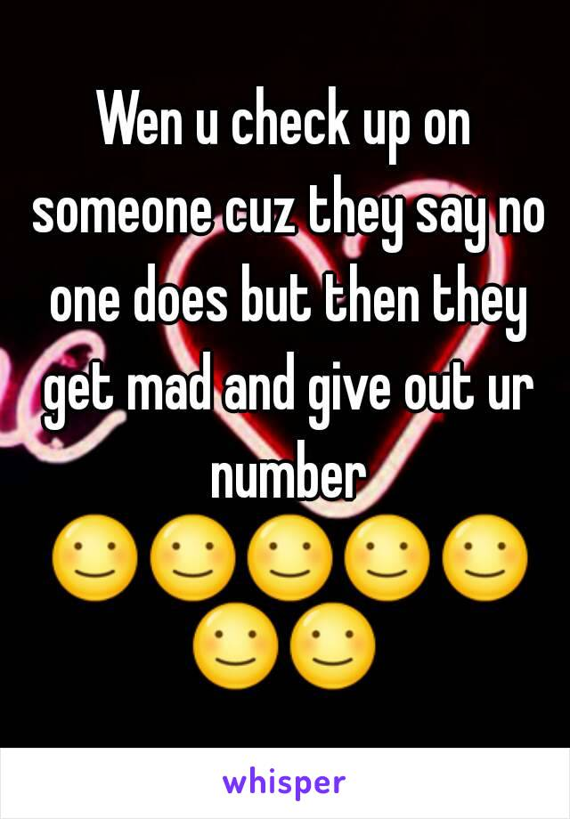 Wen u check up on someone cuz they say no one does but then they get mad and give out ur number ☺☺☺☺☺☺☺