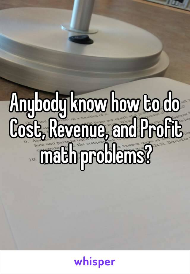 Anybody know how to do Cost, Revenue, and Profit math problems?