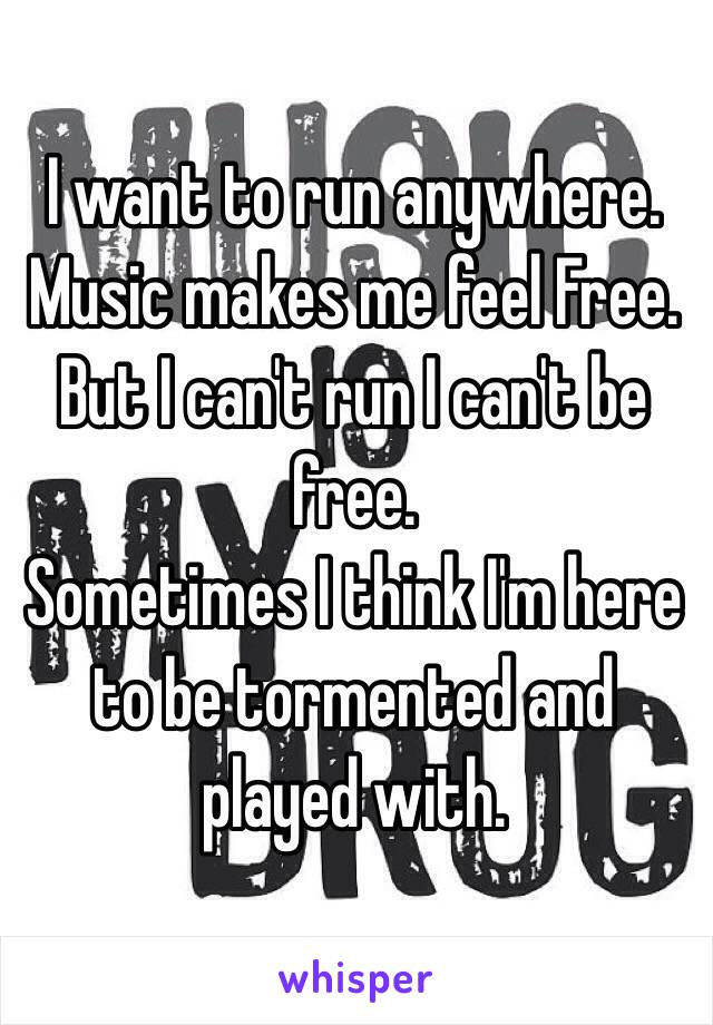 I want to run anywhere.  Music makes me feel Free. But I can't run I can't be free. Sometimes I think I'm here to be tormented and played with.