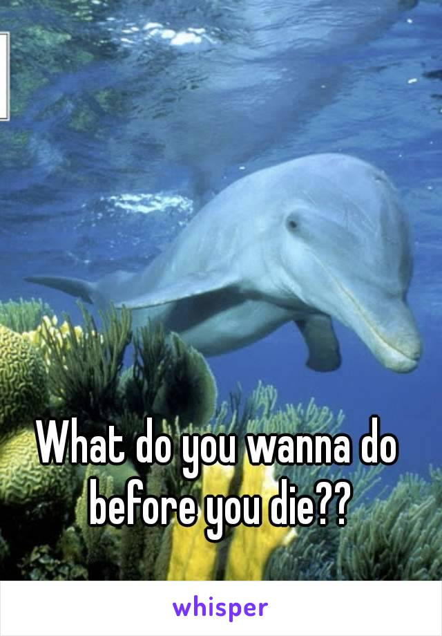 What do you wanna do before you die??