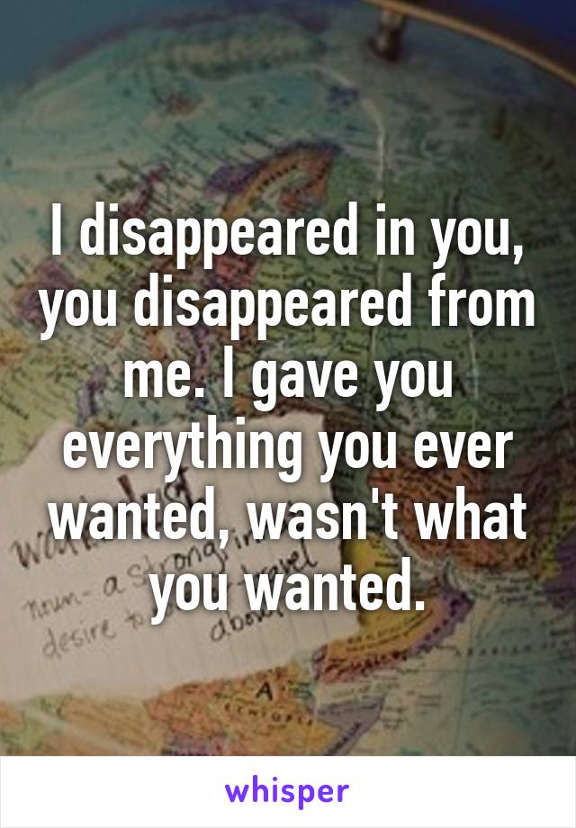 I disappeared in you, you disappeared from me. I gave you everything you ever wanted, wasn't what you wanted.