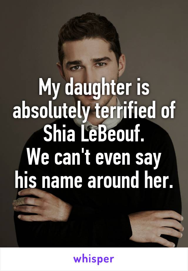 My daughter is absolutely terrified of Shia LeBeouf. We can't even say his name around her.