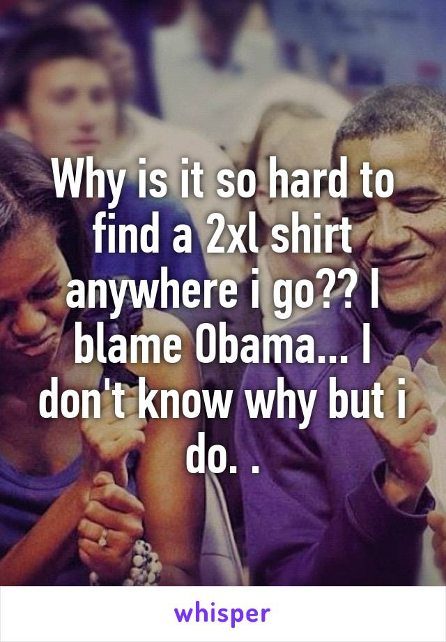 Why is it so hard to find a 2xl shirt anywhere i go?? I blame Obama... I don't know why but i do. .