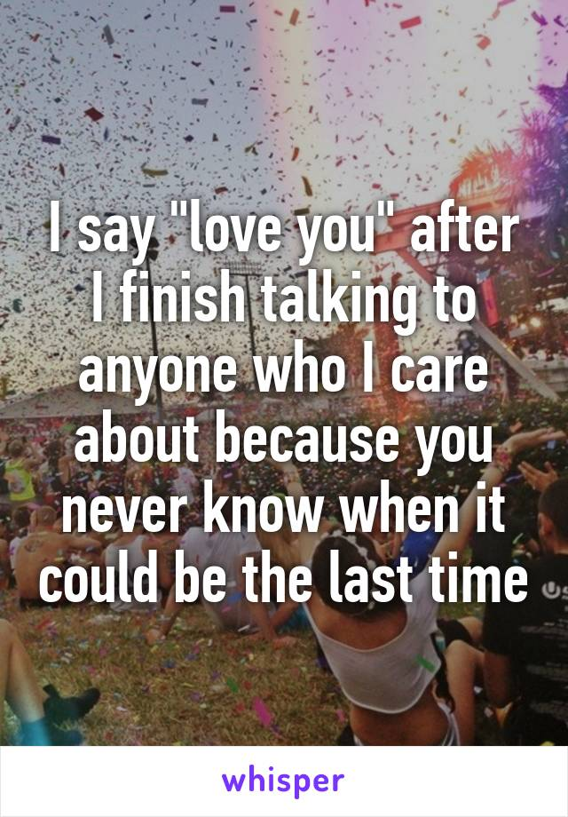 """I say """"love you"""" after I finish talking to anyone who I care about because you never know when it could be the last time"""