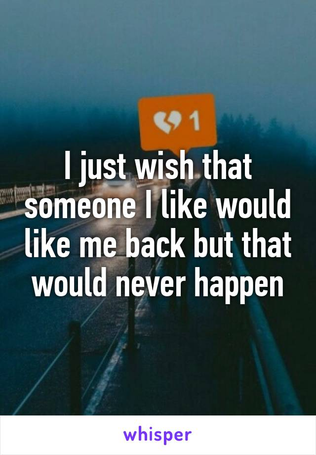 I just wish that someone I like would like me back but that would never happen