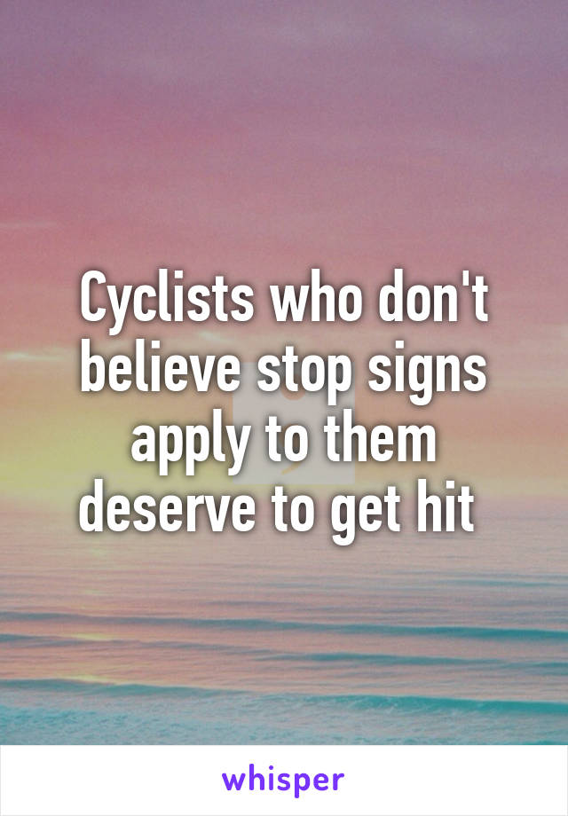 Cyclists who don't believe stop signs apply to them deserve to get hit