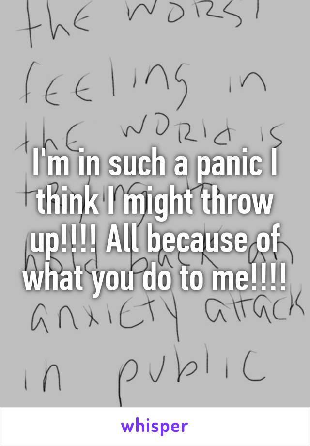 I'm in such a panic I think I might throw up!!!! All because of what you do to me!!!!