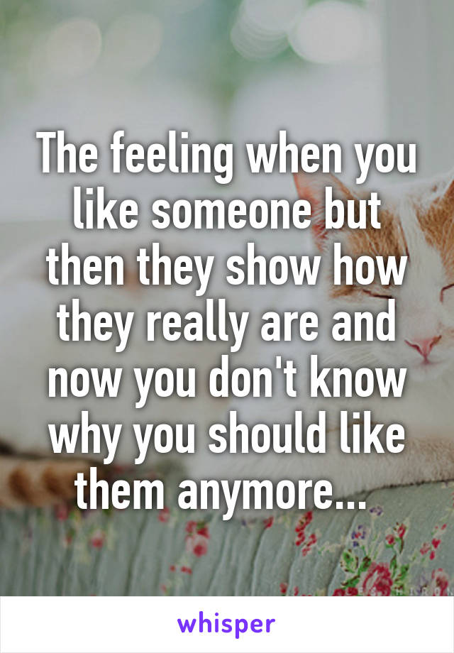 The feeling when you like someone but then they show how they really are and now you don't know why you should like them anymore...