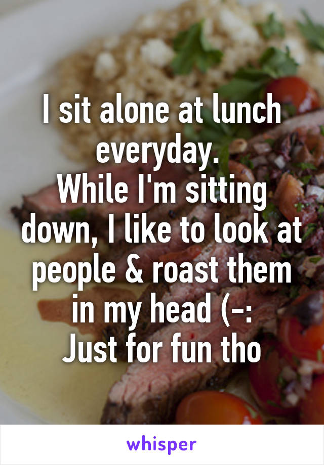 I sit alone at lunch everyday.  While I'm sitting down, I like to look at people & roast them in my head (-: Just for fun tho