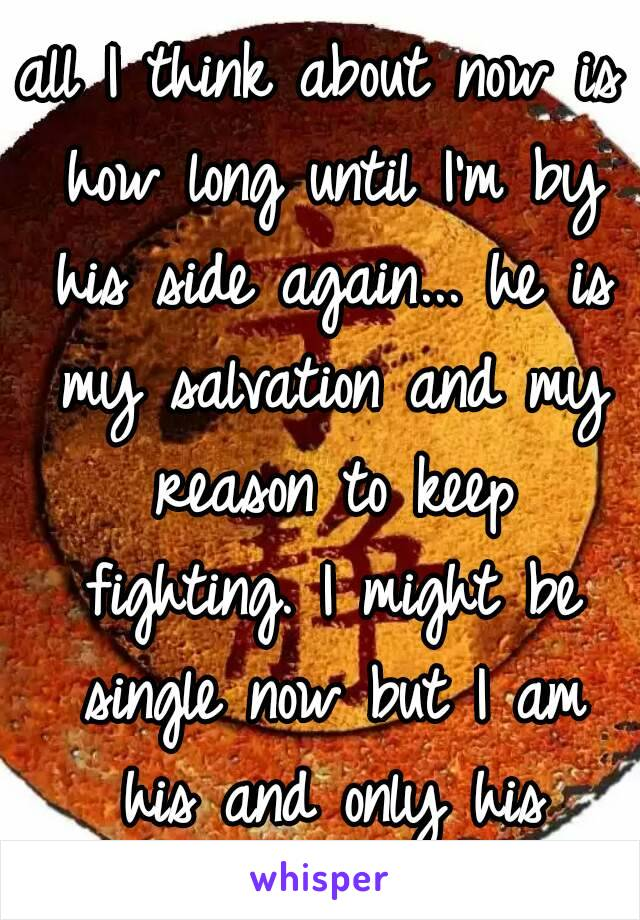 all I think about now is how long until I'm by his side again... he is my salvation and my reason to keep fighting. I might be single now but I am his and only his