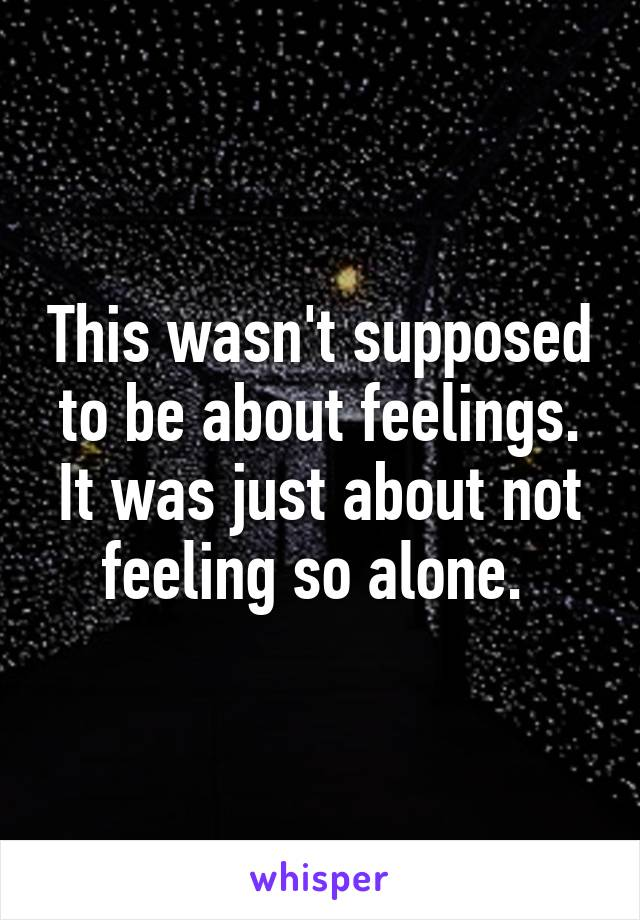 This wasn't supposed to be about feelings. It was just about not feeling so alone.