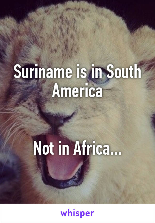 Suriname is in South America   Not in Africa...