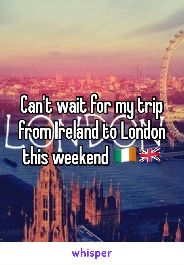 Can't wait for my trip from Ireland to London this weekend 🇮🇪🇬🇧