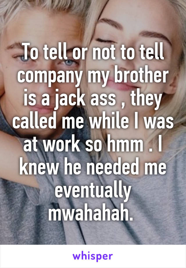 To tell or not to tell company my brother is a jack ass , they called me while I was at work so hmm . I knew he needed me eventually mwahahah.