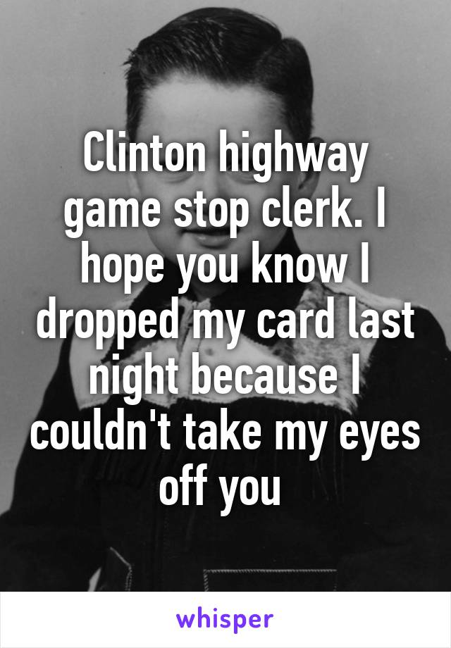 Clinton highway game stop clerk. I hope you know I dropped my card last night because I couldn't take my eyes off you