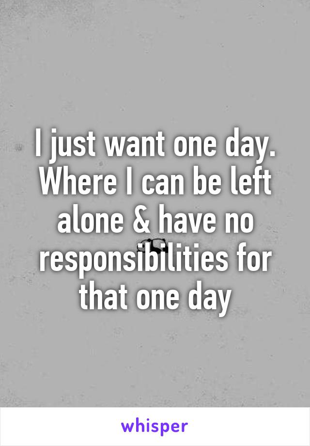 I just want one day. Where I can be left alone & have no responsibilities for that one day