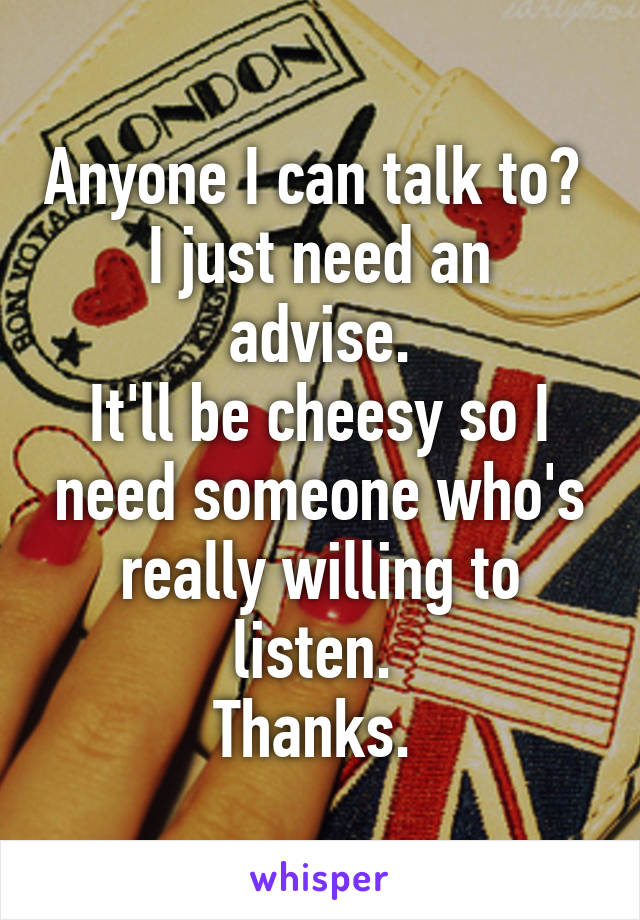 Anyone I can talk to?  I just need an advise. It'll be cheesy so I need someone who's really willing to listen.  Thanks.