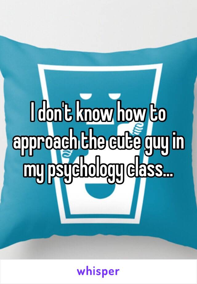 I don't know how to approach the cute guy in my psychology class...