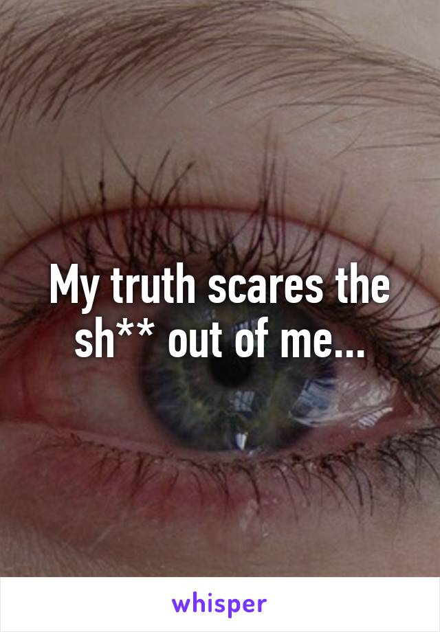 My truth scares the sh** out of me...