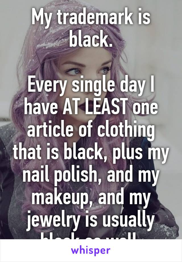 My trademark is black.  Every single day I have AT LEAST one article of clothing that is black, plus my nail polish, and my makeup, and my jewelry is usually black as well.