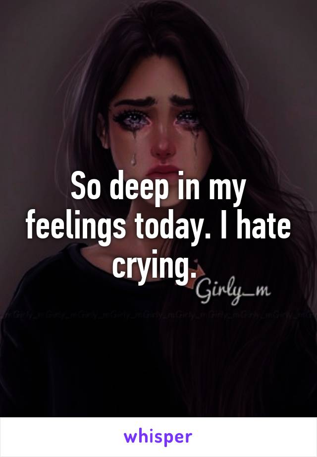 So deep in my feelings today. I hate crying.