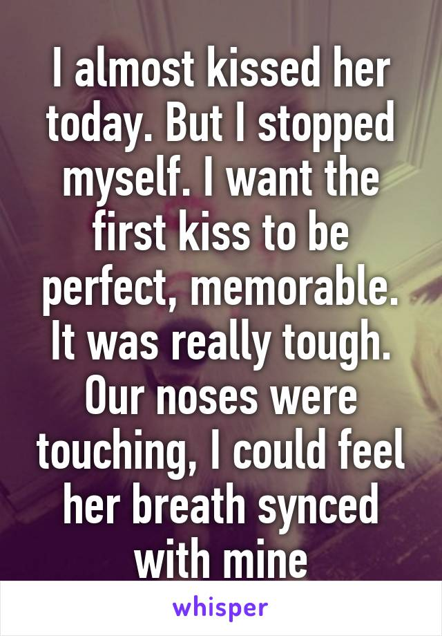 I almost kissed her today. But I stopped myself. I want the first kiss to be perfect, memorable. It was really tough. Our noses were touching, I could feel her breath synced with mine