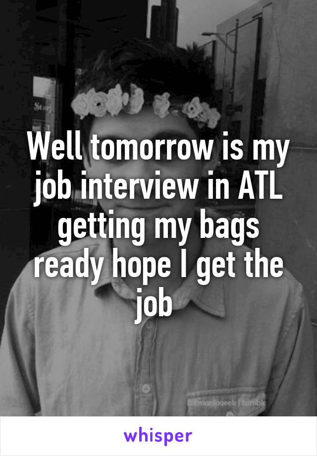Well tomorrow is my job interview in ATL getting my bags ready hope I get the job