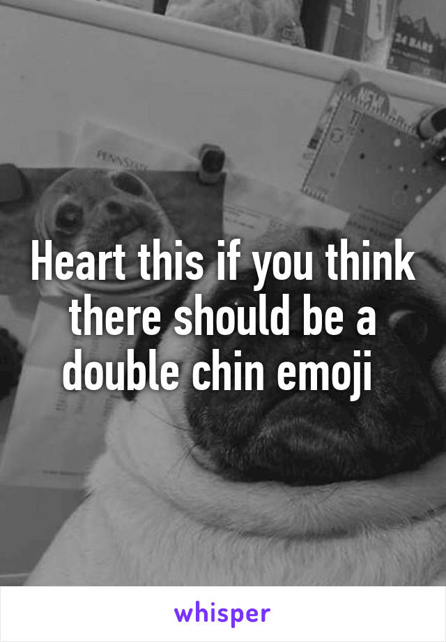 Heart this if you think there should be a double chin emoji