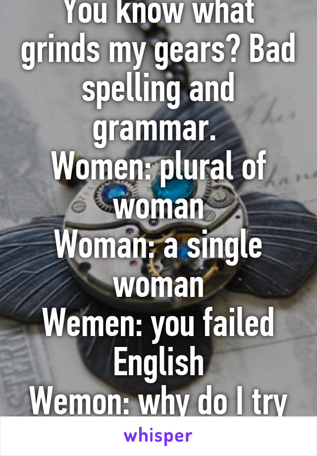 You know what grinds my gears? Bad spelling and grammar.  Women: plural of woman Woman: a single woman Wemen: you failed English Wemon: why do I try anymore